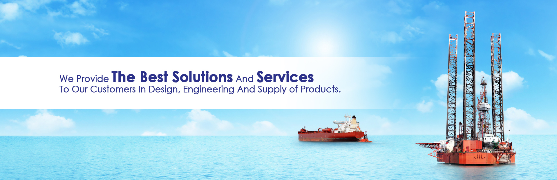 We Provide The Best Solutions And Services  To Our Customers In Design, Engineering And Supply of Products